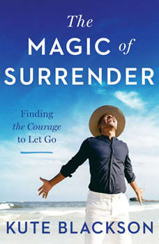 The Magic of Surrender: Finding the Courage to Let Go, Kute Blackson