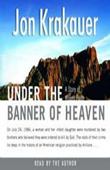 Under the Banner of Heaven: A Story of Violent Faith A Story of Violent Faith, Jon Krakauer