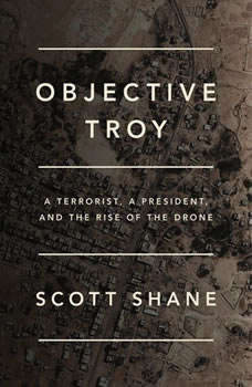 Objective Troy: A Terrorist, a President, and the Rise of the Drone A Terrorist, a President, and the Rise of the Drone, Scott Shane