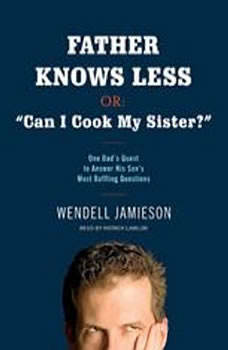 Father Knows Less, or: Can I Cook My Sister?: One Dad's Quest to Answer His Son's Most Baffling Questions, Wendell Jamieson