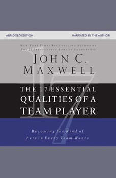 The 17 Essential Qualities of a Team Player: Becoming the Kind of Person Every Team Wants Becoming the Kind of Person Every Team Wants, John C. Maxwell