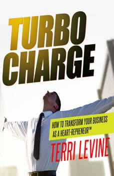Turbo Charge: How to Transform Your Business as a Heart-Repreneur How to Transform Your Business as a Heart-Repreneur, Terri Levine