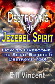Destroying the Jezebel Spirit: How to Overcome the Spirit Before It Destroys You!, Bill Vincent