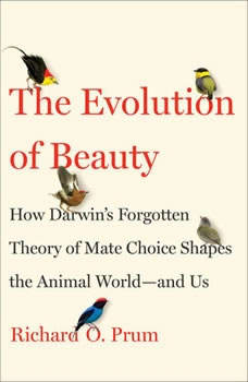 The Evolution of Beauty: How Darwin's Forgotten Theory of Mate Choice Shapes the Animal World - and Us, Richard O. Prum