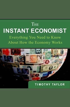 The Instant Economist: You Need to Know About How the Economy Works You Need to Know About How the Economy Works, Timothy Taylor