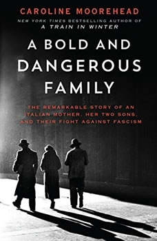 A Bold and Dangerous Family: The Remarkable Story of an Italian Mother, Her Two Sons, and Their Fight Against Fascism The Remarkable Story of an Italian Mother, Her Two Sons, and Their Fight Against Fascism, Caroline Moorehead
