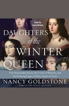 Daughters of the Winter Queen: Four Remarkable Sisters, the Crown of Bohemia, and the Enduring Legacy of Mary, Queen of Scots Four Remarkable Sisters, the Crown of Bohemia, and the Enduring Legacy of Mary, Queen of Scots, Nancy Goldstone