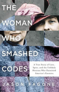 The Woman Who Smashed Codes: A True Story of Love, Spies, and the Unlikely Heroine who Outwitted America's Enemies, Jason Fagone