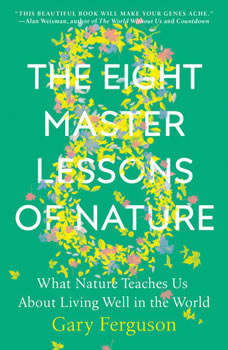 The Eight Master Lessons of Nature: What Nature Teaches Us About Living Well in the World, Gary Ferguson