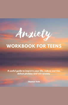 Anxiety workbook for teens: A useful guide to improve your life, reduce worries, defeat phobias and win anxiety, Thomas Dale