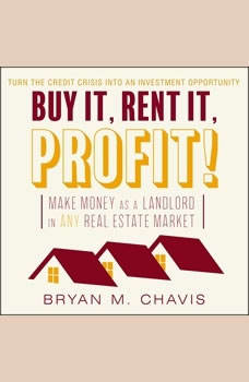 Buy It, Rent It, Profit! : Make Money as a Landlord in ANY Real Estate Market, Bryan M. Chavis