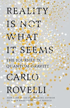 Reality Is Not What It Seems: The Journey to Quantum Gravity The Journey to Quantum Gravity, Carlo Rovelli