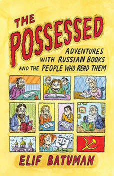 The Possessed: Adventures with Russian Books and the People Who Read Them Adventures with Russian Books and the People Who Read Them, Elif Batuman