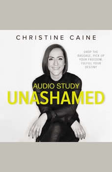 Unashamed Audio Study: Drop the Baggage, Pick up Your Freedom, Fulfill Your Destiny, Christine Caine