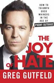 The Joy of Hate: How to Triumph over Whiners in the Age of Phony Outrage, Greg Gutfeld