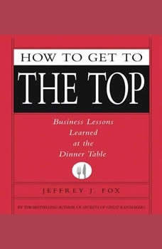 How to Get to the Top: Business Lessons Learned at the Dinner Table, Jeffrey J. Fox
