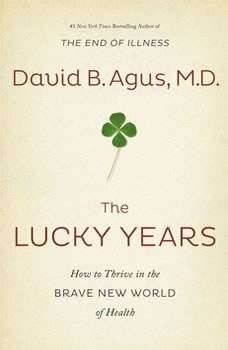 The Lucky Years: How to Thrive in the Brave New World of Health, David B. Agus