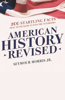 American History Revised: 200 Startling Facts That Never Made It into the Textbooks 200 Startling Facts That Never Made It into the Textbooks, Seymour Morris Jr.