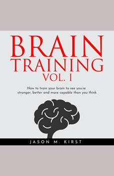 BRAIN TRAINING VOL. I : HOW TO TRAIN YOUR BRAIN TO SEE YOU'RE STRONGER, BETTER AND MORE CAPABLE THAN YOU THINK, Jason M. Kirst