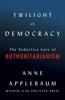 Twilight of Democracy: The Seductive Lure of the Authoritarian State, Anne Applebaum
