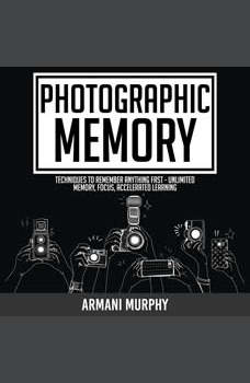 Photographic Memory: Techniques to Remember Anything Fast - Unlimited Memory, Focus, Accelerated Learning, Armani Murphy