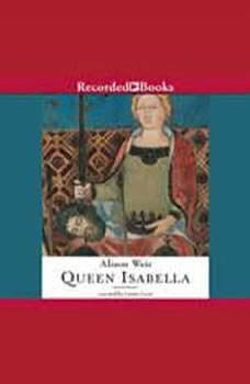 Queen Isabella: Treachery, Adultery, and Murder in Medieval England Treachery, Adultery, and Murder in Medieval England, Alison Weir