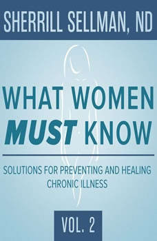 What Women MUST Know, Vol. 2: Solutions for Preventing and Healing Chronic Illness Solutions for Preventing and Healing Chronic Illness, Unknown