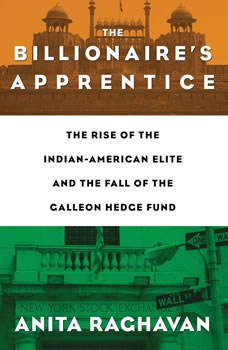 The Billionaire's Apprentice: The Rise of The Indian-American Elite and The Fall of The Galleon Hedge Fund, Anita Raghavan
