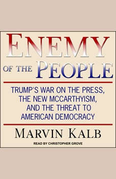 Enemy of the People: Trump's War on the Press, the New McCarthyism, and the Threat to American Democracy, Marvin Kalb