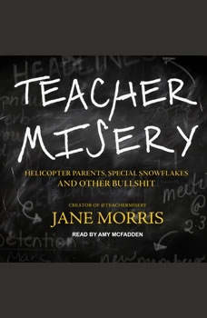 Teacher Misery: Helicopter Parents, Special Snowflakes, and Other Bullshit Helicopter Parents, Special Snowflakes, and Other Bullshit, Jane Morris