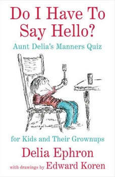 Do I Have to Say Hello? Aunt Delia's Manners Quiz for Kids and Their Grown-ups, Delia Ephron