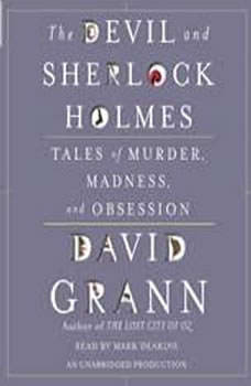 The Devil and Sherlock Holmes: Tales of Murder, Madness, and Obsession, David Grann