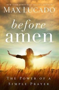 Before Amen: The Power of a Simple Prayer, Max Lucado