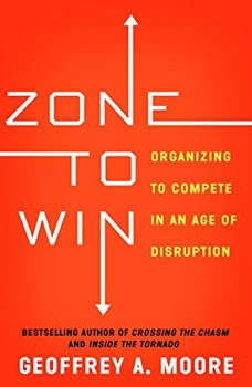 Zone to Win: Organizing to Compete in an Age of Disruption, Geoffrey A. Moore
