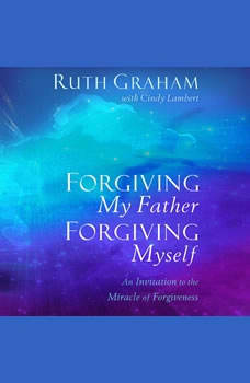 Forgiving My Father, Forgiving Myself: An Invitation to the Miracle of Forgiveness, Ruth Graham