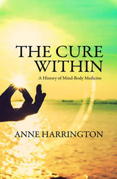 The Cure Within: A History of Mind-Body Medicine, Anne Harrington