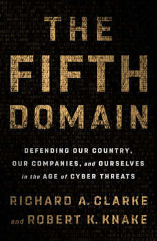 The Fifth Domain: Defending Our Country, Our Companies, and Ourselves in the Age of Cyber Threats Defending Our Country, Our Companies, and Ourselves in the Age of Cyber Threats, Richard A. Clarke