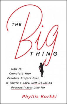 The Big Thing: How to Complete Your Creative Project Even if You're a Lazy, Self-Doubting Procrastinator Like Me, Phyllis Korkki