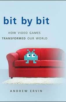 Bit by Bit: How Video Games Transformed Our World How Video Games Transformed Our World, Andrew Ervin