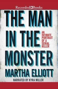 The Man in the Monster: Inside the Mind of a Serial Killer, Martha Elliott