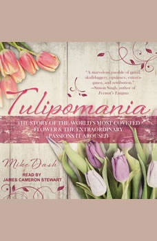 Tulipomania: The Story of the World's Most Coveted Flower & the Extraordinary Passions It Aroused, Mike Dash