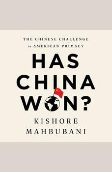 Has China Won?: The Chinese Challenge to American Primacy, Kishore Mahbubani