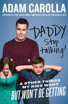 Daddy, Stop Talking!: And Other Things My Kids Want But Won't Be Getting, Adam Carolla