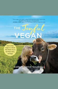 The Joyful Vegan: How to Stay Vegan in a World That Wants You to Eat Meat, Dairy, and Eggs, Colleen Patrick-Goudreau