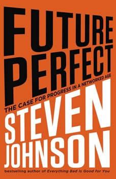 Future Perfect: The Case For Progress In A Networked Age The Case For Progress In A Networked Age, Steven Johnson
