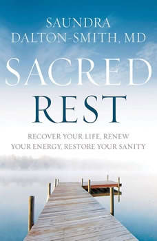Sacred Rest: Recover Your Life, Renew Your Energy, Restore Your Sanity, Saundra Dalton-Smith