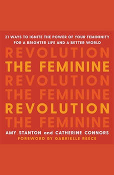 The Feminine Revolution: 21 Ways to Ignite the Power of Your Femininity for a Brighter Life and a Better World, Amy Stanton