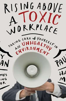 Rising Above a Toxic Workplace: Taking Care of Yourself in an Unhealthy Environment Taking Care of Yourself in an Unhealthy Environment, Gary Chapman