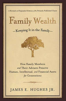 Family Wealth: Keeping It in the Family--How Family Members and Their Advisers Preserve Human, Intellectual, and Financial Assets for Generations, James E. Hughes