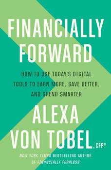 Financially Forward: How to Use Today's Digital Tools to Earn More, Save Better, and Spend Smarter, Alexa von Tobel